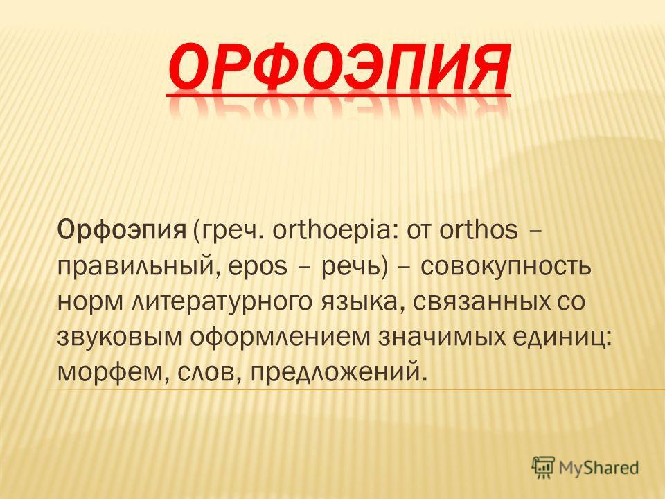 Орфоэпия (греч. orthoepia: от orthos – правильный, epos – речь) – совокупность норм литературного языка, связанных со звуковым оформлением значимых единиц: морфем, слов, предложений.