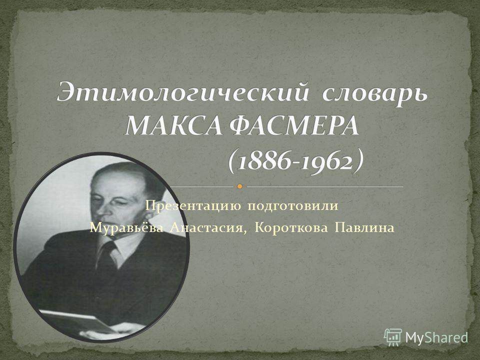 Презентацию подготовили Муравьёва Анастасия, Короткова Павлина