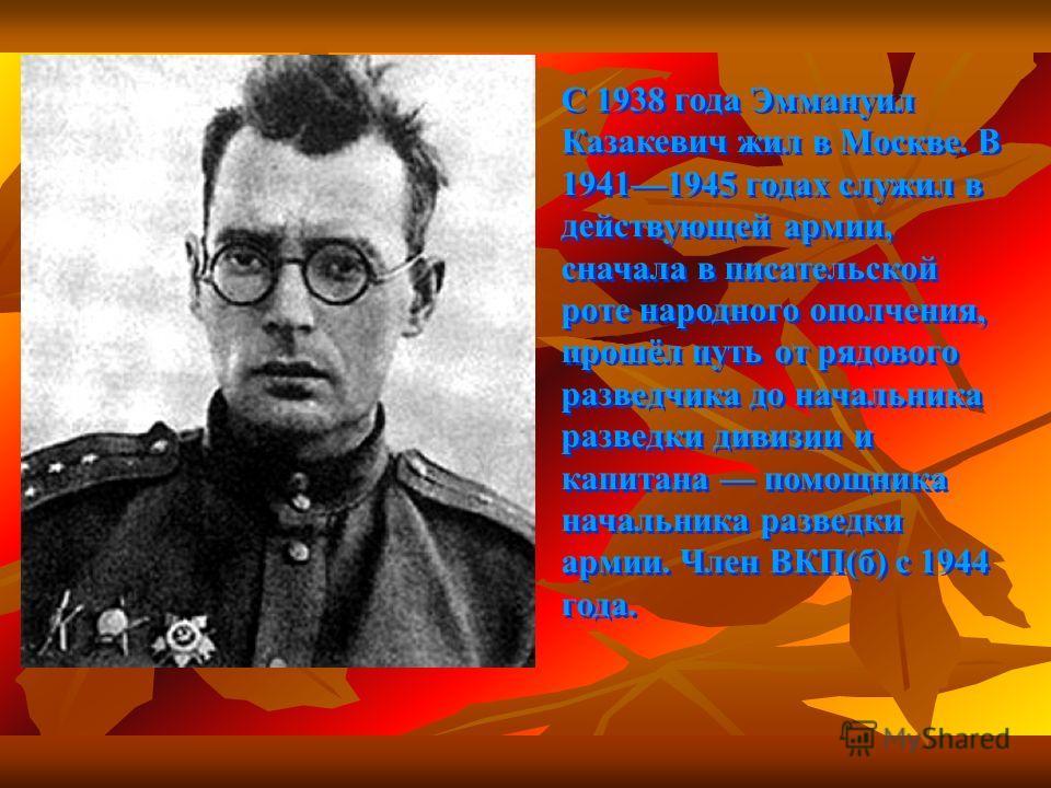 С 1938 года Эммануил Казакевич жил в Москве. В 19411945 годах служил в действующей армии, сначала в писательской роте народного ополчения, прошёл путь от рядового разведчика до начальника разведки дивизии и капитана помощника начальника разведки арми