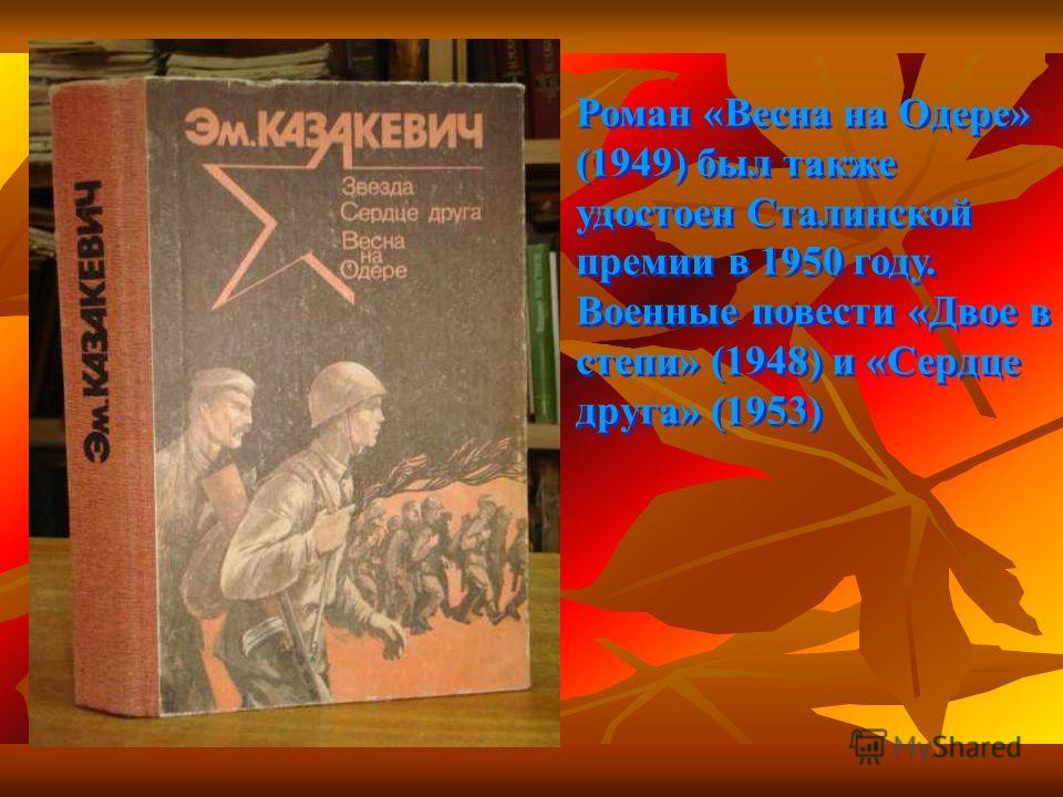 Роман «Весна на Одере» (1949) был также удостоен Сталинской премии в 1950 году. Военные повести «Двое в степи» (1948) и «Сердце друга» (1953)