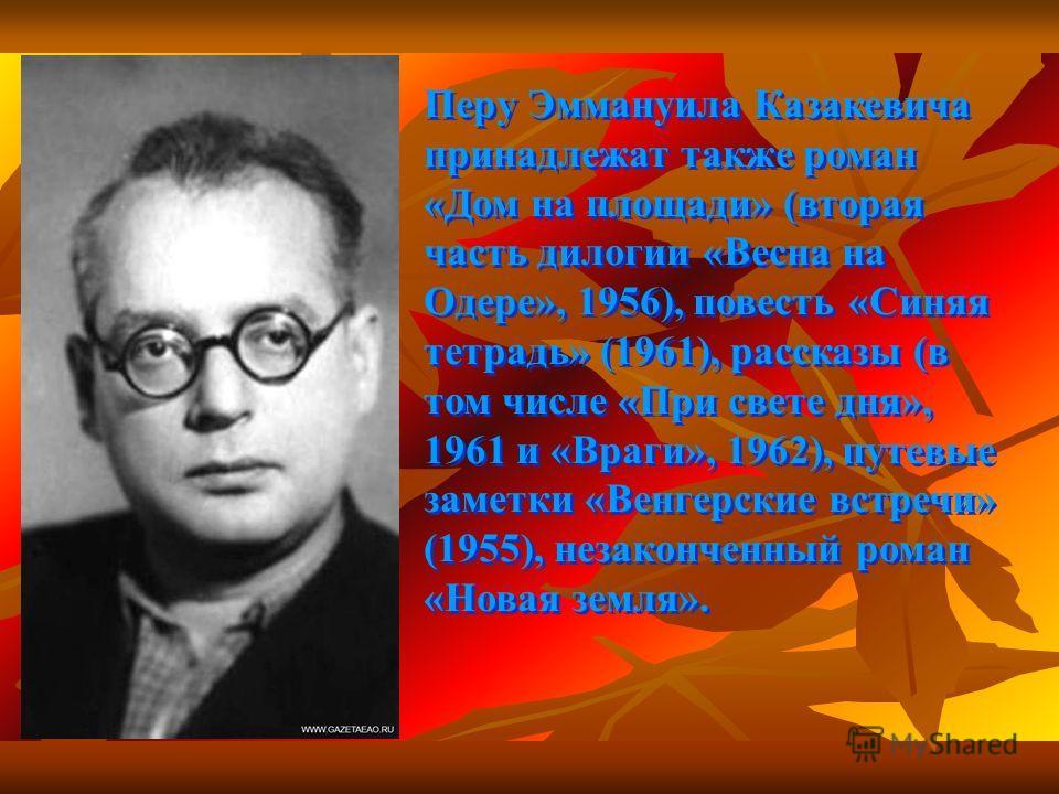 Перу Эммануила Казакевича принадлежат также роман «Дом на площади» (вторая часть дилогии «Весна на Одере», 1956), повесть «Синяя тетрадь» (1961), рассказы (в том числе «При свете дня», 1961 и «Враги», 1962), путевые заметки «Венгерские встречи» (1955