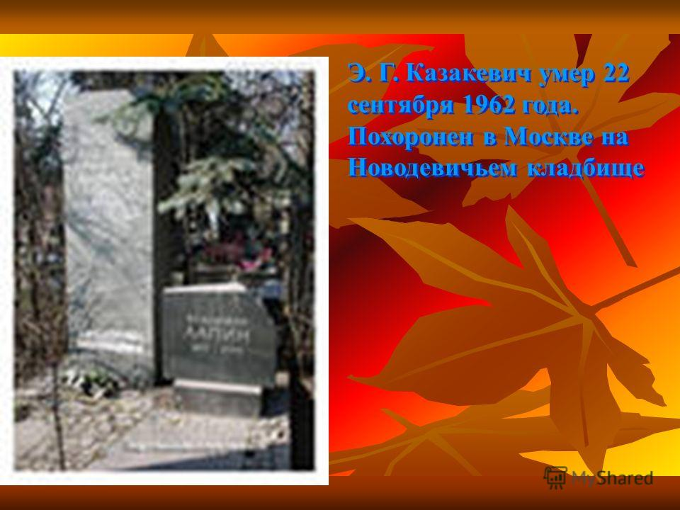 Э. Г. Казакевич умер 22 сентября 1962 года. Похоронен в Москве на Новодевичьем кладбище