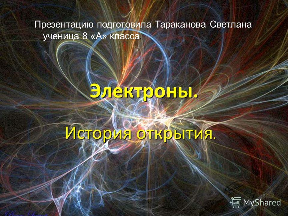 Электроны. История открытия. Презентацию подготовила Тараканова Светлана ученица 8 «А» класса.