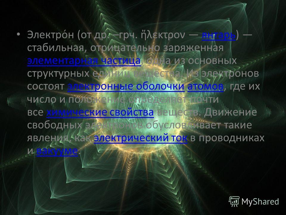Электро́н (от др. –грч. λεκτρον янтарь) стабильная, отрицательно заряженная элементарная частица, одна из основных структурных единиц вещества. Из электронов состоят электронные оболочки атомов, где их число и положение определяет почти все химически
