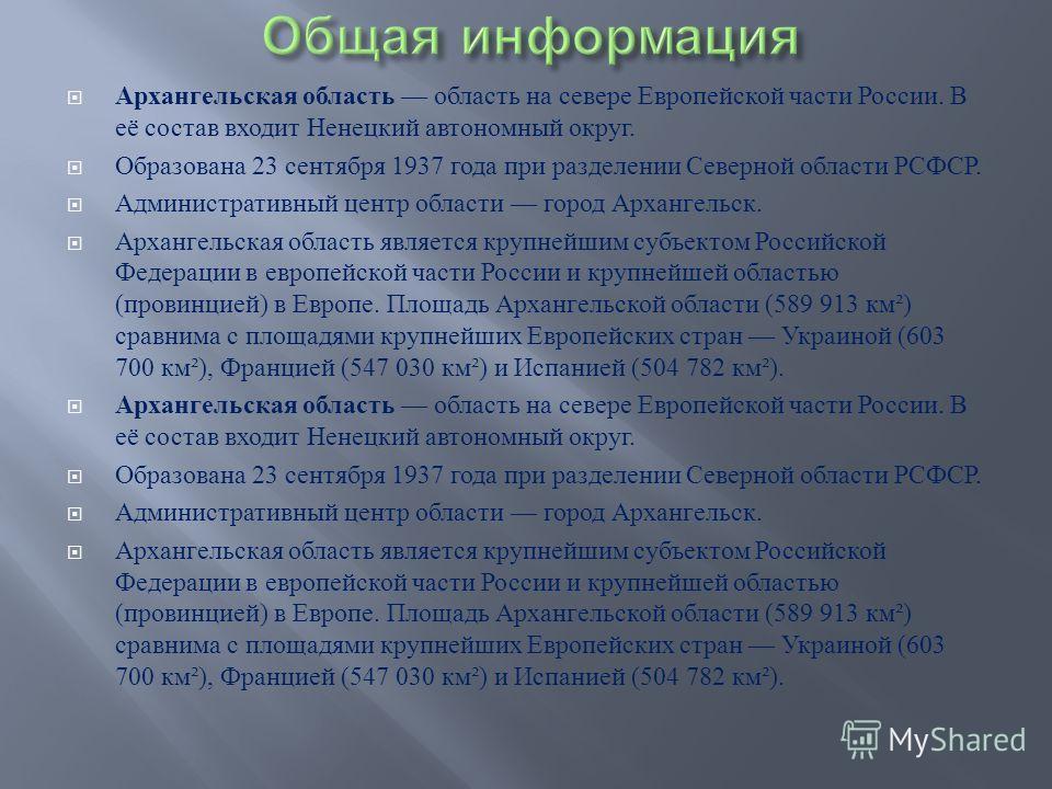 Архангельская область область на севере Европейской части России. В её состав входит Ненецкий автономный округ. Образована 23 сентября 1937 года при разделении Северной области РСФСР. Административный центр области город Архангельск. Архангельская об