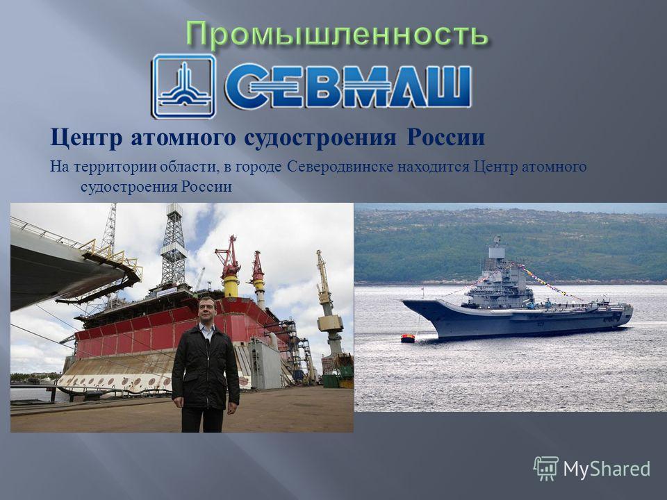 Центр атомного судостроения России На территории области, в городе Северодвинске находится Центр атомного судостроения России