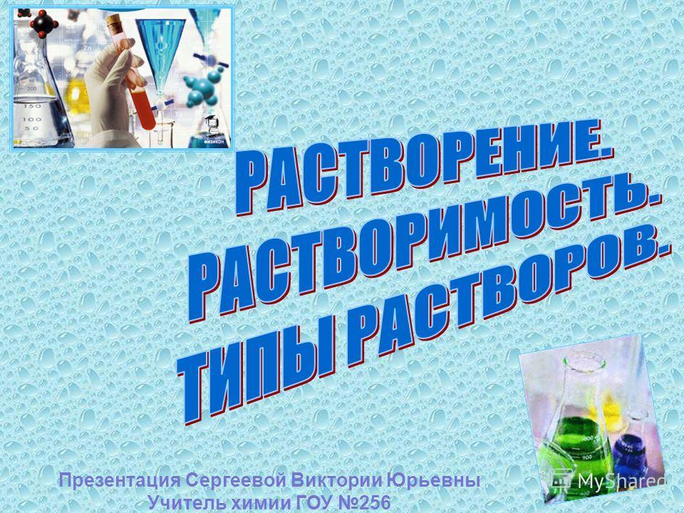 Презентация Сергеевой Виктории Юрьевны Учитель химии ГОУ 256