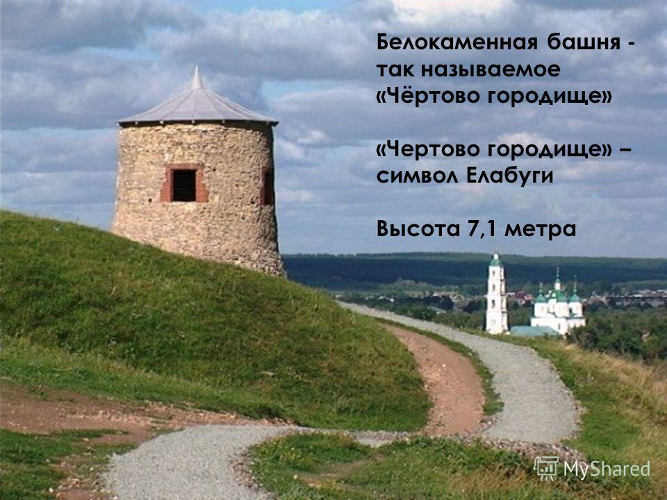 Белокаменная башня - так называемое «Чёртово городище» «Чертово городище» – символ Елабуги Высота 7,1 метра