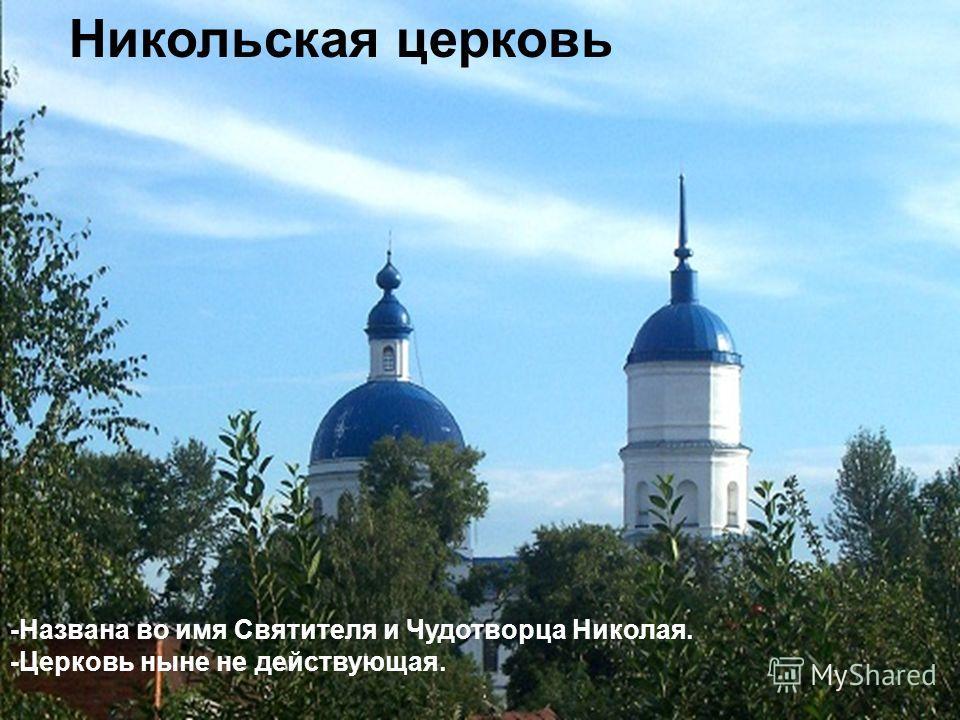 Никольская церковь -Названа во имя Святителя и Чудотворца Николая. -Церковь ныне не действующая.
