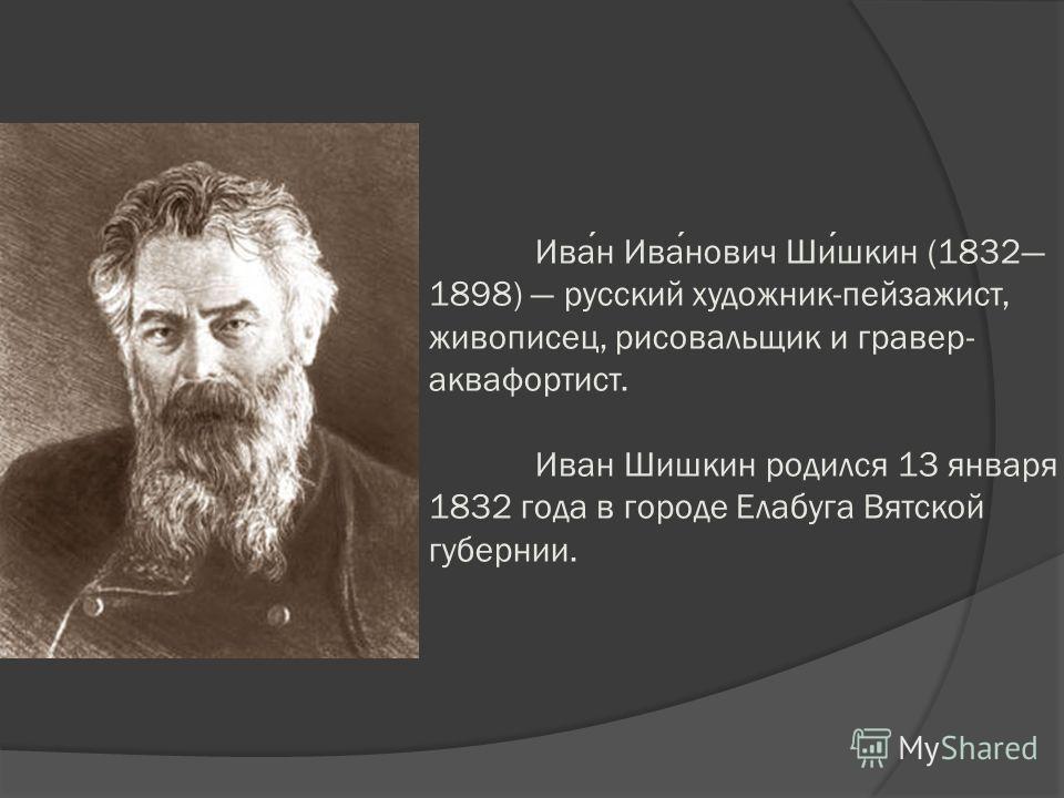 Иван Иванович Шишкин (1832 1898) русский художник-пейзажист, живописец, рисовальщик и гравер- аквафортист. Иван Шишкин родился 13 января 1832 года в городе Елабуга Вятской губернии.