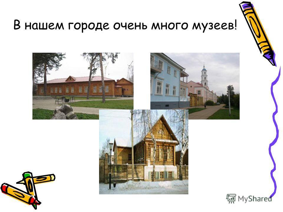 В нашем городе очень много музеев!