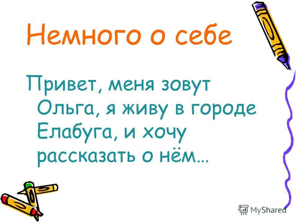 Немного о себе Привет, меня зовут Ольга, я живу в городе Елабуга, и хочу рассказать о нём…