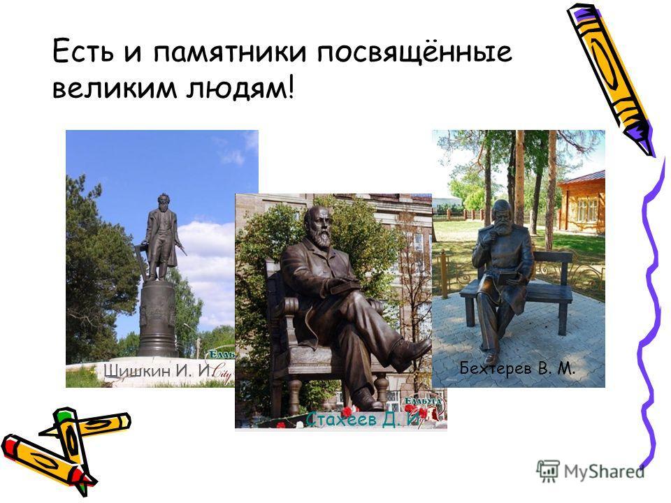 Есть и памятники посвящённые великим людям! Шишкин И. И. Стахеев Д. И. Бехтерев В. М.