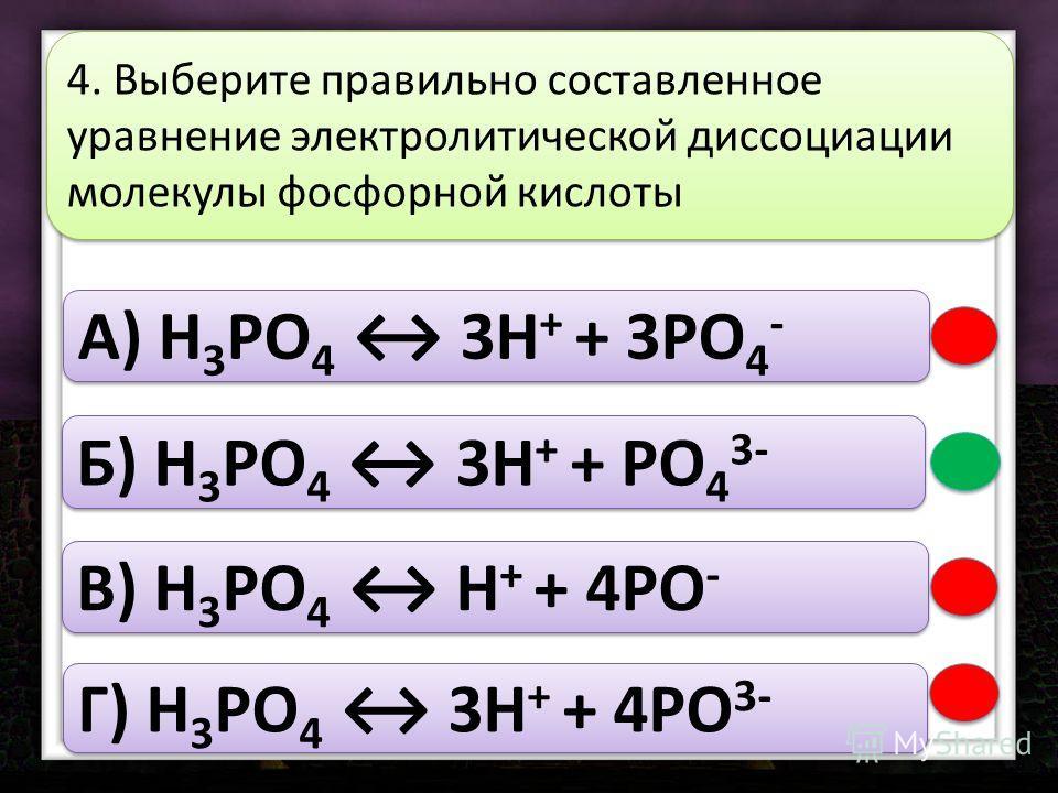 A) H 3 РO 4 3H + + 3РO 4 - Б) H 3 РO 4 3H + + РO 4 3- В) H 3 РO 4 H + + 4РO - Г) H 3 РO 4 3H + + 4РO 3- 4. Выберите правильно составленное уравнение электролитической диссоциации молекулы фосфорной кислоты