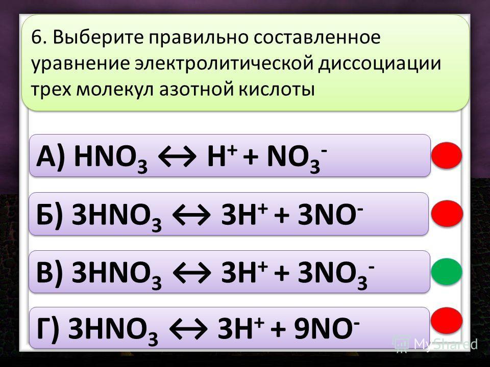A) HNO 3 H + + NO 3 - Б) 3HNO 3 3H + + 3NO - В) 3HNO 3 3H + + 3NO 3 - Г) 3HNO 3 3H + + 9NO - 6. Выберите правильно составленное уравнение электролитической диссоциации трех молекул азотной кислоты