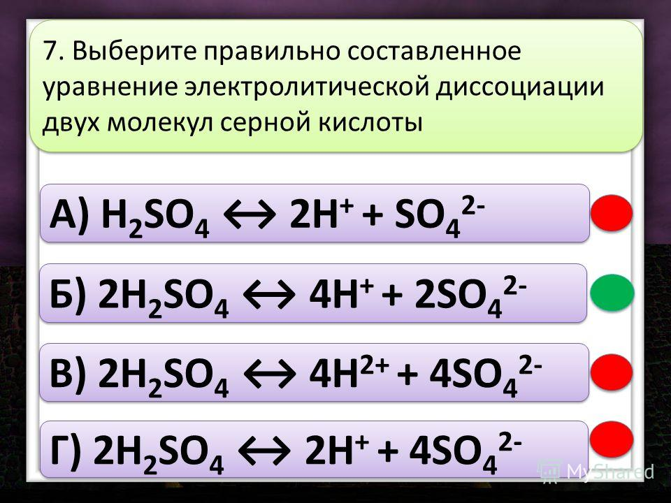 A) H 2 SO 4 2H + + SO 4 2- Б) 2H 2 SO 4 4H + + 2SO 4 2- В) 2H 2 SO 4 4H 2+ + 4SO 4 2- Г) 2H 2 SO 4 2H + + 4SO 4 2- 7. Выберите правильно составленное уравнение электролитической диссоциации двух молекул серной кислоты