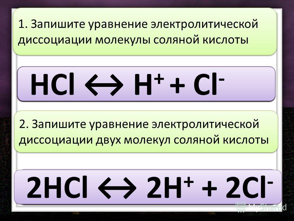 HCl 1. Запишите уравнение электролитической диссоциации молекулы соляной кислоты HCl H HCl H + HCl H + + HCl H + + Cl HCl H + + Cl - 2HCl 2. Запишите уравнение электролитической диссоциации двух молекул соляной кислоты 2HCl 2H 2HCl 2H + 2HCl 2H + + 2