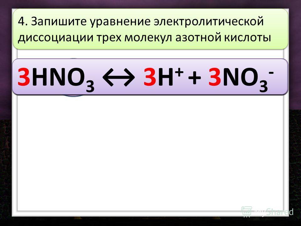 3HNO 3 4. Запишите уравнение электролитической диссоциации трех молекул азотной кислоты 3HNO 3 3H 3HNO 3 3H + 3HNO 3 3H + + 3HNO 3 3H + + 3NO 3 3HNO 3 3H + + 3NO 3 -