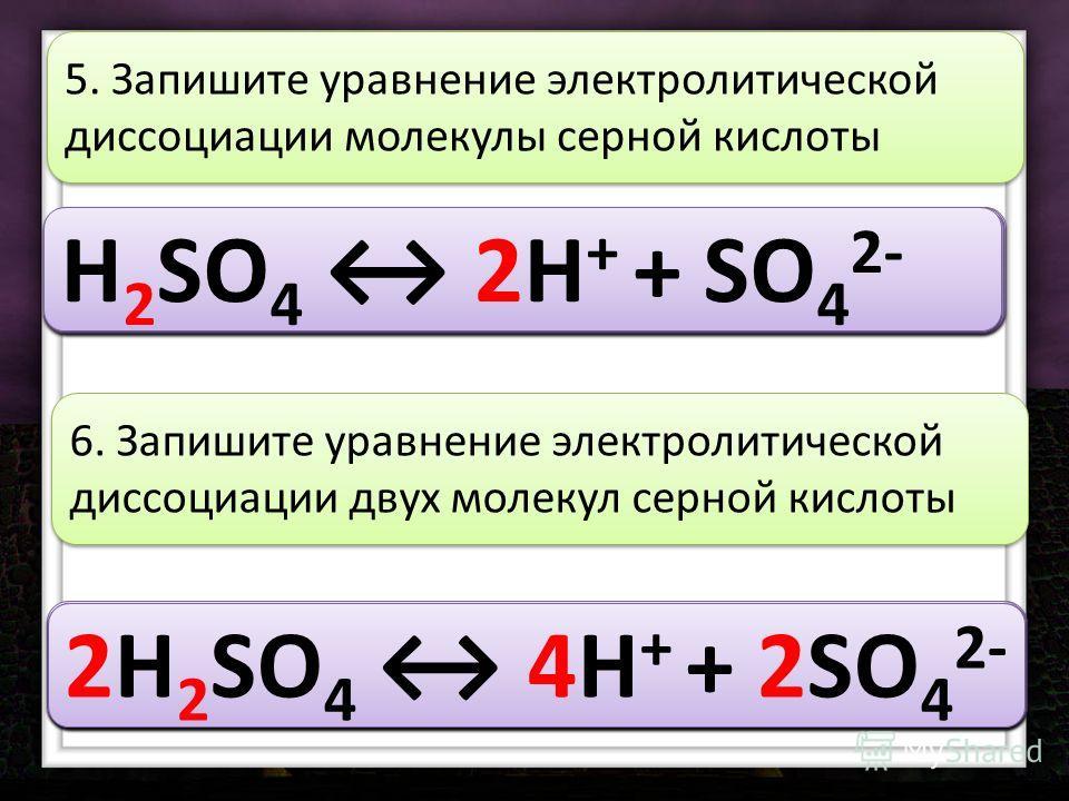 H 2 SO 4 5. Запишите уравнение электролитической диссоциации молекулы серной кислоты H 2 SO 4 2 H 2 SO 4 2H H 2 SO 4 2H + H 2 SO 4 2H + + H 2 SO 4 2H + + SO 4 H 2 SO 4 2H + + SO 4 2 2H 2 SO 4 6. Запишите уравнение электролитической диссоциации двух м