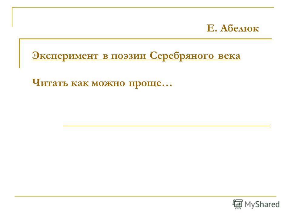 Е. Абелюк Эксперимент в поэзии Серебряного века Читать как можно проще…
