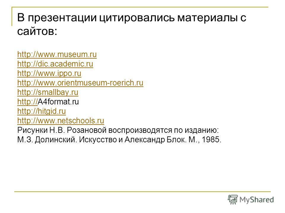 В презентации цитировались материалы с сайтов: http://www.museum.ru http://dic.academic.ru http://www.ippo.ru http://www.orientmuseum-roerich.ru http://smallbay.ru http://http://A4format.ru http://hitgid.ru http://www.netschools.ru Рисунки Н.В. Розан