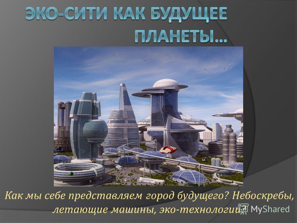 Как мы себе представляем город будущего ? Небоскребы, летающие машины, эко - технологии ?