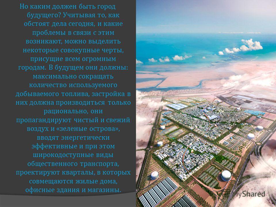 Но каким должен быть город будущего ? Учитывая то, как обстоят дела сегодня, и какие проблемы в связи с этим возникают, можно выделить некоторые совокупные черты, присущие всем огромным городам. В будущем они должны : максимально сокращать количество