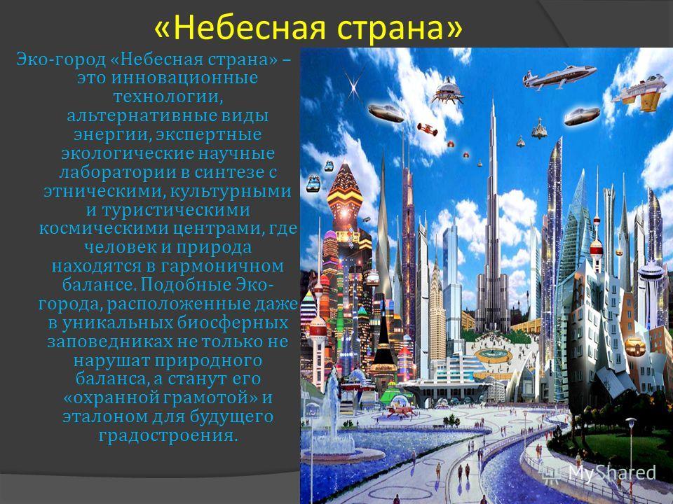 « Небесная страна » Эко - город « Небесная страна » – это инновационные технологии, альтернативные виды энергии, экспертные экологические научные лаборатории в синтезе с этническими, культурными и туристическими космическими центрами, где человек и п