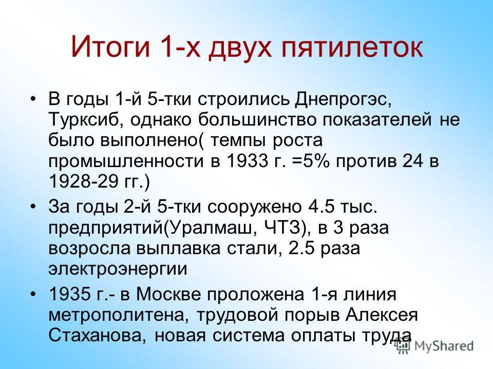 Итоги 1-х двух пятилеток В годы 1-й 5-тки строились Днепрогэс, Турксиб, однако большинство показателей не было выполнено( темпы роста промышленности в 1933 г. =5% против 24 в 1928-29 гг.) За годы 2-й 5-тки сооружено 4.5 тыс. предприятий(Уралмаш, ЧТЗ)