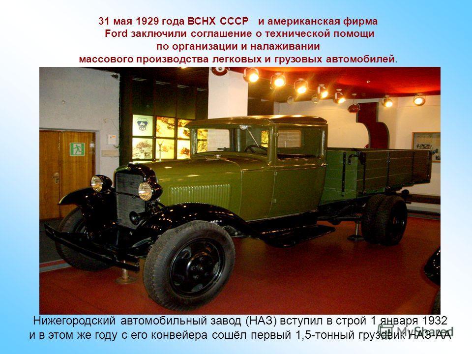 31 мая 1929 года ВСНХ СССР и американская фирма Ford заключили соглашение о технической помощи по организации и налаживании массового производства легковых и грузовых автомобилей. Нижегородский автомобильный завод (НАЗ) вступил в строй 1 января 1932