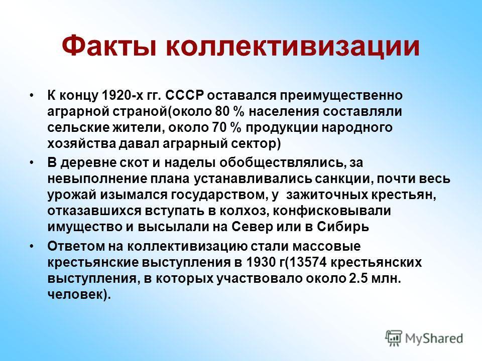 Факты коллективизации К концу 1920-х гг. СССР оставался преимущественно аграрной страной(около 80 % населения составляли сельские жители, около 70 % продукции народного хозяйства давал аграрный сектор) В деревне скот и наделы обобществлялись, за невы