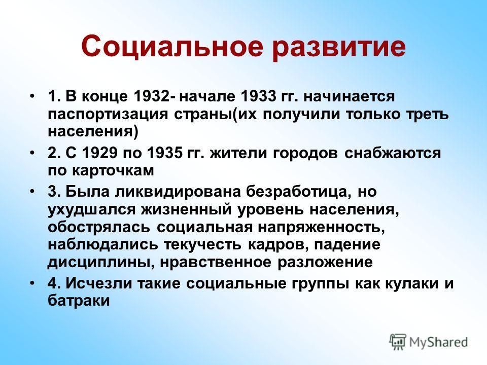 Социальное развитие 1. В конце 1932- начале 1933 гг. начинается паспортизация страны(их получили только треть населения) 2. С 1929 по 1935 гг. жители городов снабжаются по карточкам 3. Была ликвидирована безработица, но ухудшался жизненный уровень на