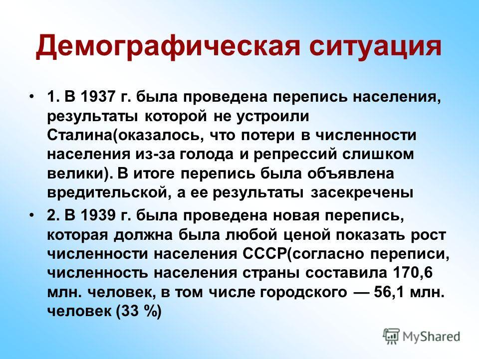 Демографическая ситуация 1. В 1937 г. была проведена перепись населения, результаты которой не устроили Сталина(оказалось, что потери в численности населения из-за голода и репрессий слишком велики). В итоге перепись была объявлена вредительской, а е