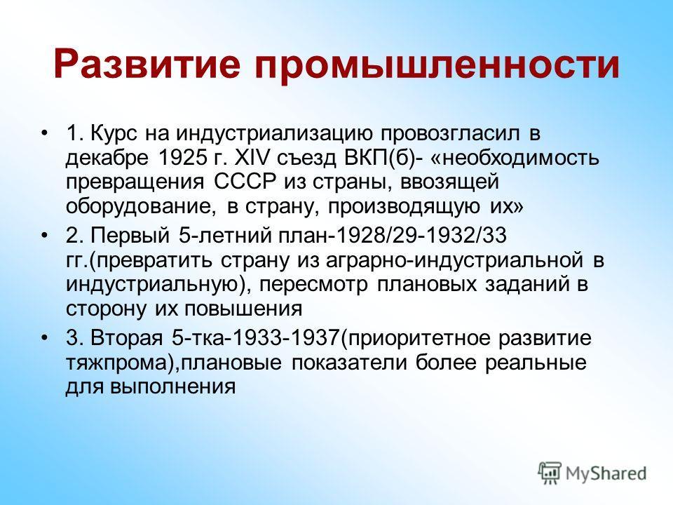 Развитие промышленности 1. Курс на индустриализацию провозгласил в декабре 1925 г. ХIV съезд ВКП(б)- «необходимость превращения СССР из страны, ввозящей оборудование, в страну, производящую их» 2. Первый 5-летний план-1928/29-1932/33 гг.(превратить с