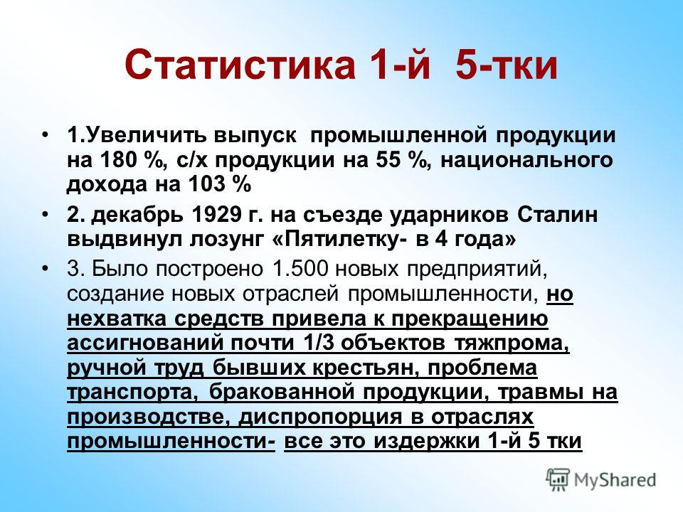 Статистика 1-й 5-тки 1.Увеличить выпуск промышленной продукции на 180 %, с/х продукции на 55 %, национального дохода на 103 % 2. декабрь 1929 г. на съезде ударников Сталин выдвинул лозунг «Пятилетку- в 4 года» 3. Было построено 1.500 новых предприяти