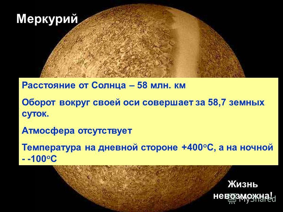 Меркурий Расстояние от Солнца – 58 млн. км Оборот вокруг своей оси совершает за 58,7 земных суток. Атмосфера отсутствует Температура на дневной стороне +400 о С, а на ночной - -100 о С Жизнь невозможна!