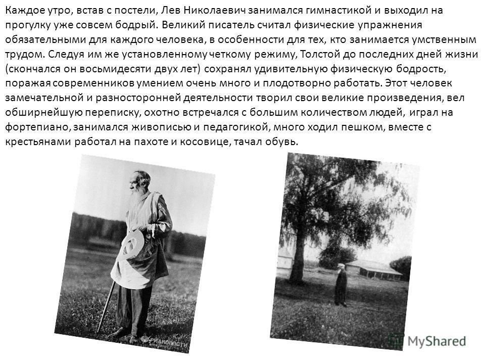 Каждое утро, встав с постели, Лев Николаевич занимался гимнастикой и выходил на прогулку уже совсем бодрый. Великий писатель считал физические упражнения обязательными для каждого человека, в особенности для тех, кто занимается умственным трудом. Сле