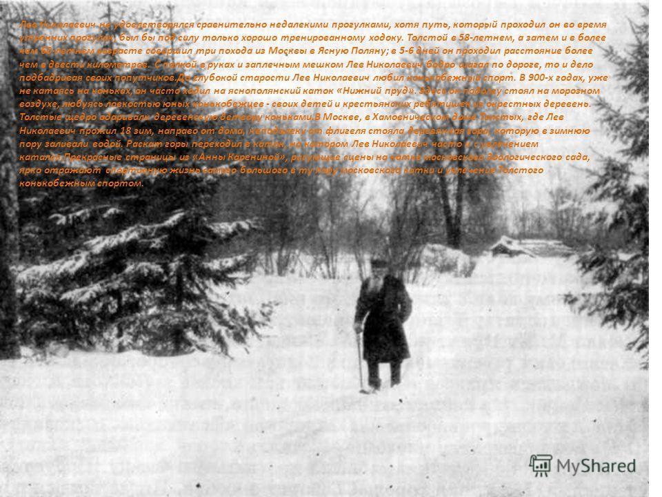 Лев Николаевич не удовлетворялся сравнительно недалекими прогулками, хотя путь, который проходил он во время утренних прогулок, был бы под силу только хорошо тренированному ходоку. Толстой в 58-летнем, а затем и в более чем 60-летнем возрасте соверши