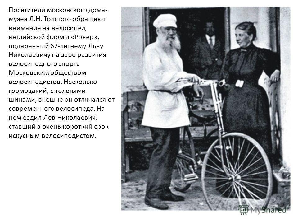 Посетители московского дома- музея Л.Н. Толстого обращают внимание на велосипед английской фирмы «Ровер», подаренный 67-летнему Льву Николаевичу на заре развития велосипедного спорта Московским обществом велосипедистов. Несколько громоздкий, с толсты