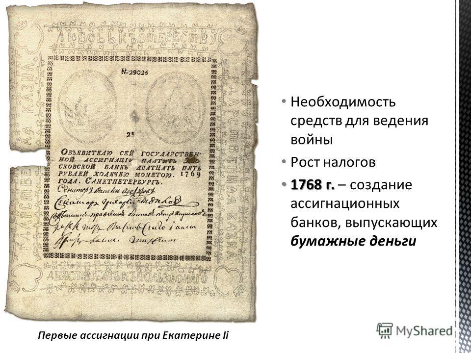 Необходимость средств для ведения войны Рост налогов 1768 г. 1768 г. – создание ассигнационных банков, выпускающих бумажные деньги Первые ассигнации при Екатерине Ii