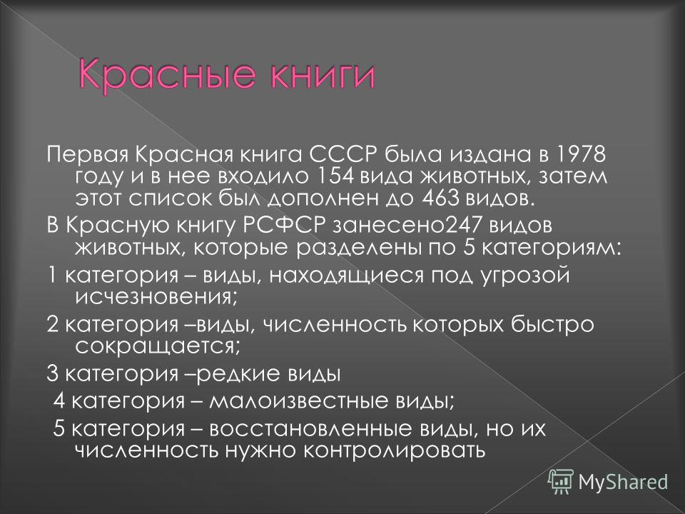 Первая Красная книга СССР была издана в 1978 году и в нее входило 154 вида животных, затем этот список был дополнен до 463 видов. В Красную книгу РСФСР занесено247 видов животных, которые разделены по 5 категориям: 1 категория – виды, находящиеся под