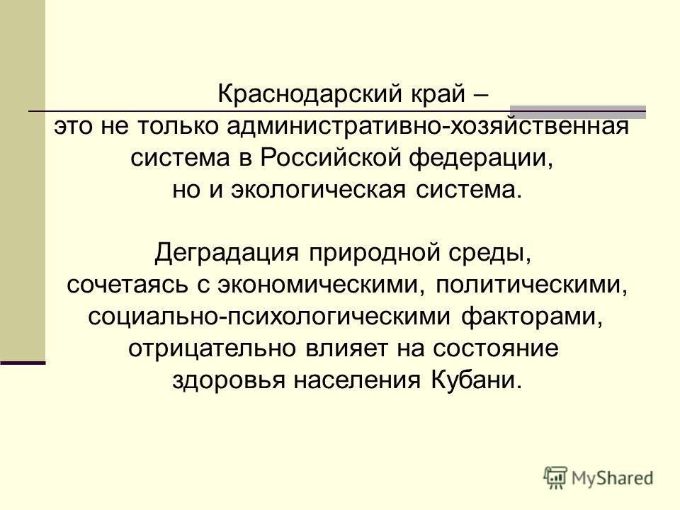 Краснодарский край – это не только административно-хозяйственная система в Российской федерации, но и экологическая система. Деградация природной среды, сочетаясь с экономическими, политическими, социально-психологическими факторами, отрицательно вли