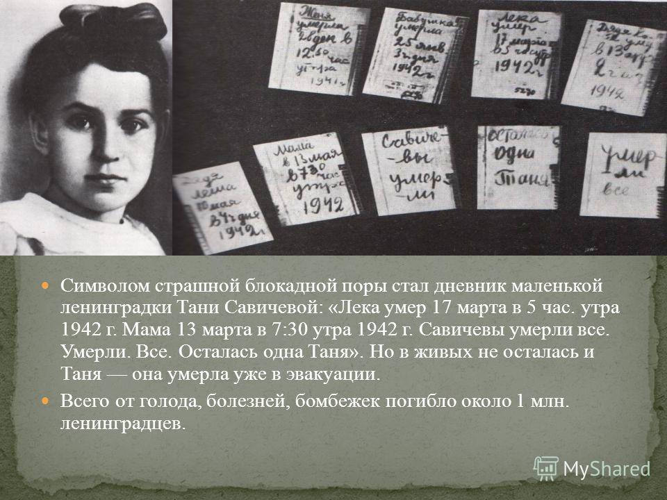 Символом страшной блокадной поры стал дневник маленькой ленинградки Тани Савичевой: «Лека умер 17 марта в 5 час. утра 1942 г. Мама 13 марта в 7:30 утра 1942 г. Савичевы умерли все. Умерли. Все. Осталась одна Таня». Но в живых не осталась и Таня она у