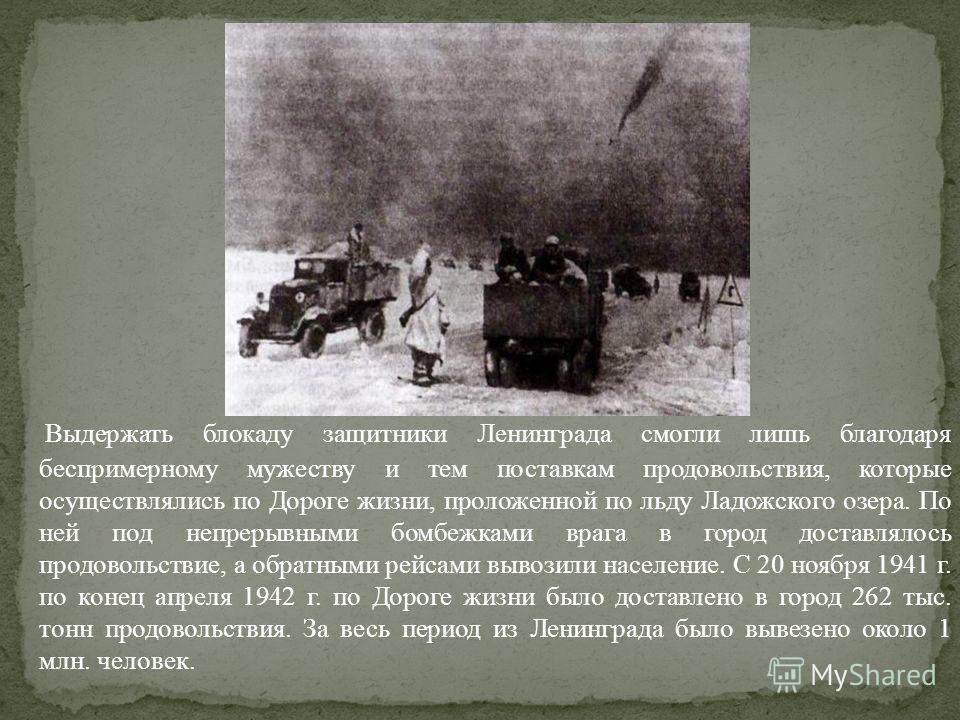 Выдержать блокаду защитники Ленинграда смогли лишь благодаря беспримерному мужеству и тем поставкам продовольствия, которые осуществлялись по Дороге жизни, проложенной по льду Ладожского озера. По ней под непрерывными бомбежками врага в город доставл