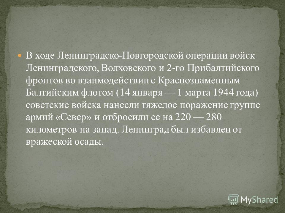 В ходе Ленинградско-Новгородской операции войск Ленинградского, Волховского и 2-го Прибалтийского фронтов во взаимодействии с Краснознаменным Балтийским флотом (14 января 1 марта 1944 года) советские войска нанесли тяжелое поражение группе армий «Сев