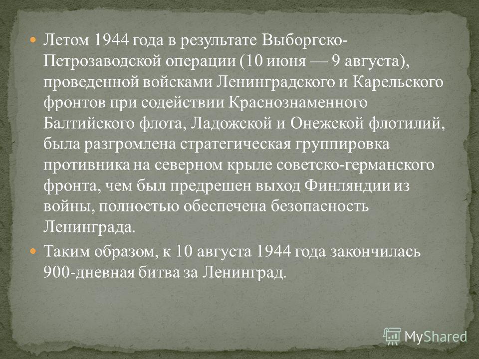 Летом 1944 года в результате Выборгско- Петрозаводской операции (10 июня 9 августа), проведенной войсками Ленинградского и Карельского фронтов при содействии Краснознаменного Балтийского флота, Ладожской и Онежской флотилий, была разгромлена стратеги
