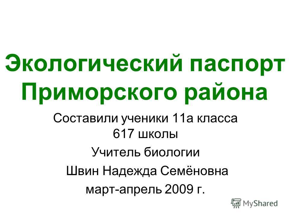 Экологический паспорт Приморского района Составили ученики 11а класса 617 школы Учитель биологии Швин Надежда Семёновна март-апрель 2009 г.