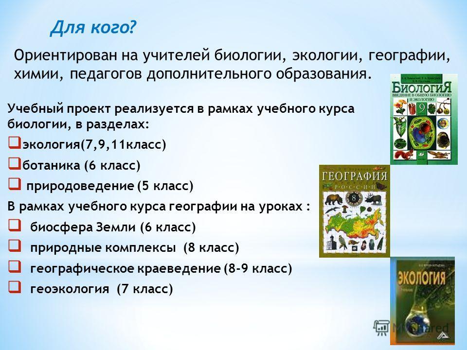 Учебный проект реализуется в рамках учебного курса биологии, в разделах: экология(7,9,11класс) ботаника (6 класс) природоведение (5 класс) В рамках учебного курса географии на уроках : биосфера Земли (6 класс) природные комплексы (8 класс) географиче