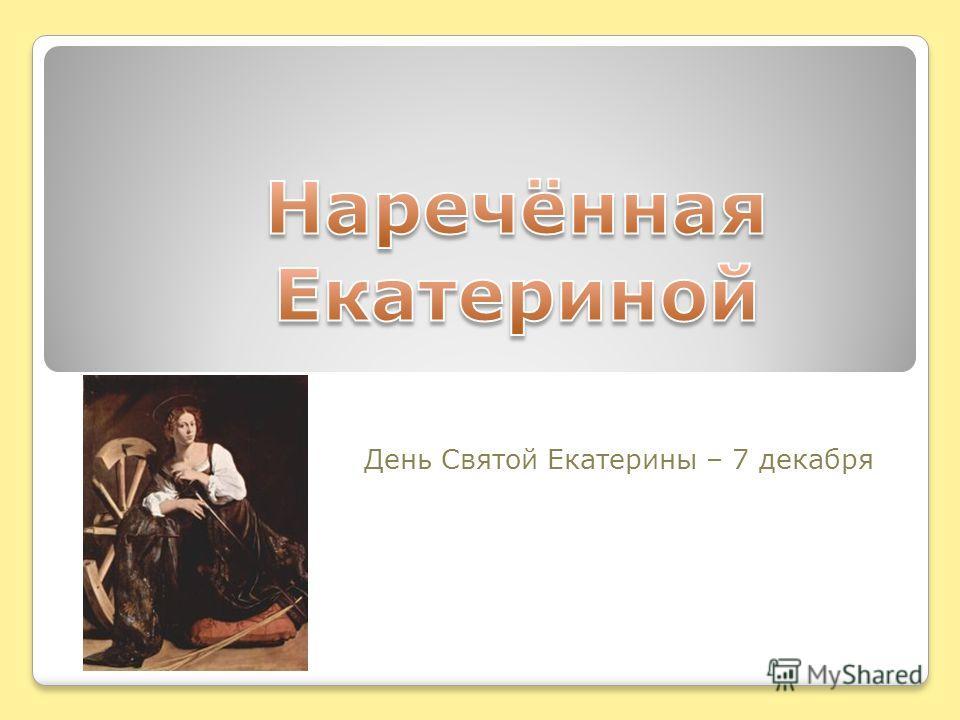 День Святой Екатерины – 7 декабря