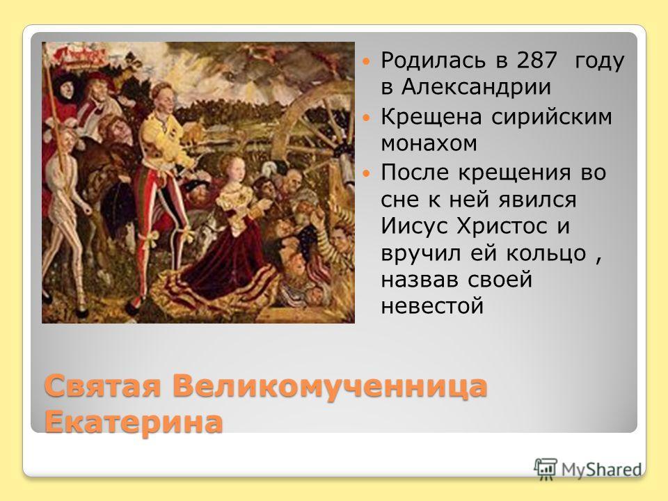 Святая Великомученница Екатерина Родилась в 287 году в Александрии Крещена сирийским монахом После крещения во сне к ней явился Иисус Христос и вручил ей кольцо, назвав своей невестой